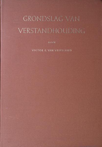 Vriesland, Victor E. van. Grondslag van verstandhouding.