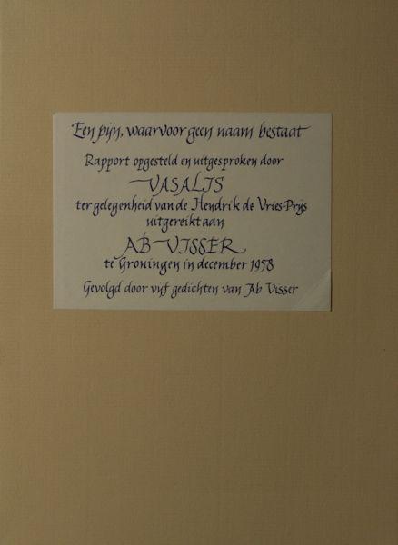 Vasalis - Visser, Ab. Een pijn, waarvoor geen naam bestaat. Rapport opgesteld en uitgesproken door Vasalis ter gelegenheid van de Hendrik de Vries-Prijs uitgereikt aan Ab Visser te Groningen in december 1958. Gevolgd door vijf gedichten van Ab Visser.