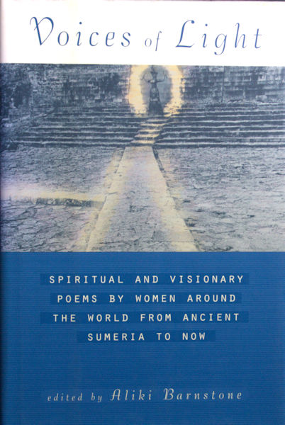 Barnstone, Aliki (ed.). Voices of Light. Spiritual and Visionary Poems by women from around the world from Ancient Sumeria to Now.