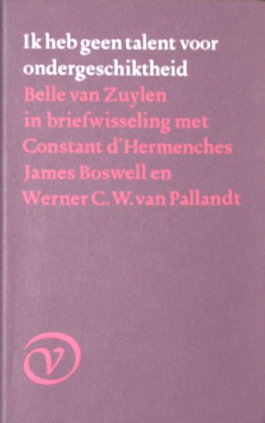 Zuylen, Belle van. Ik heb geen talent voor ondergeschiktheid. Belle van Zuylen in briefwesseling met Constant d'Hermenches, James Boswell en Werner C. W. van Pallandt.