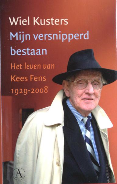 Fens -  Kuster, Wiel. Mijn versnipperd bestaan. Het leven van Kees Fens 1929-2008.